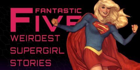 5 Weirdest Supergirl Stories – Fantastic Five